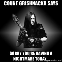 Black Metal - Count Grishnackh says Sorry you're having a nightmare today...