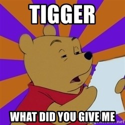 Skeptical Pooh - Tigger  What did you give me