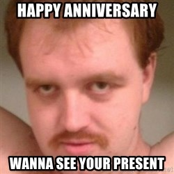 Friendly creepy guy - Happy Anniversary  Wanna see your present