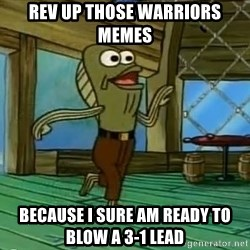 Rev Up Those Fryers - REV UP THOSE WARRIORS MEMES  BECAUSE I SURE AM READY TO BLOW A 3-1 LEAD