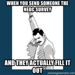 Freddy Mercury - When you send someone the NEDC survey And they actually fill it out