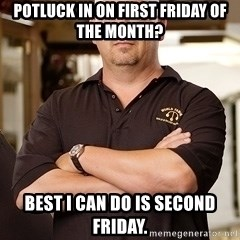 Rick Harrison - Potluck in on first Friday of the Month? Best I can do is second Friday.