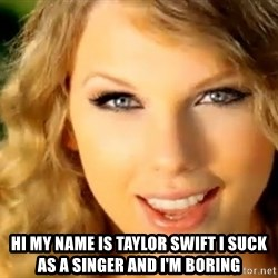 Taylor Swift -  Hi my name is taylor swift i suck as a singer and i'm boring