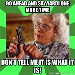 Madea - Go ahead and say Yardi one more time Don't tell me it is what it is!