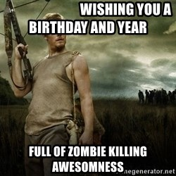Daryl Dixon -                             Wishing you a birthday and year  Full of zombie killing awesomness
