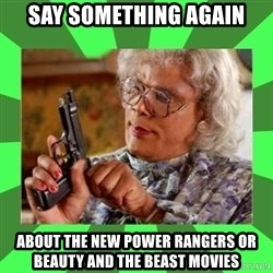 Madea - Say something again about the new Power Rangers OR BEAUTY and the beast movies