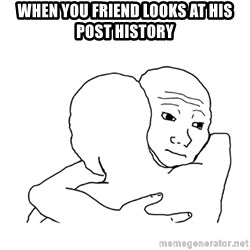 I know that feel bro blank - when you friend looks at his post history