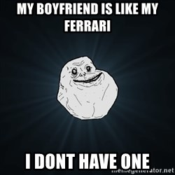 Forever Alone Date Myself Fail Life - My boyfriend is like my ferrari I dont have one