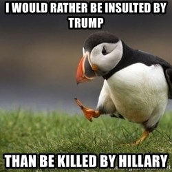 Unpopular Opinion Puffin - i would rather be insulted by trump than be killed by hillary