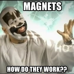 Insane Clown Posse -       Magnets How do they work??