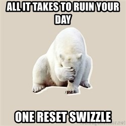 Bad RPer Polar Bear - All it takes to ruin your day One reset swizzle