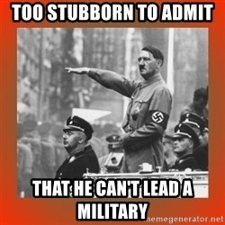 Heil Hitler - Too stubborn to admit  that he can't lead a military