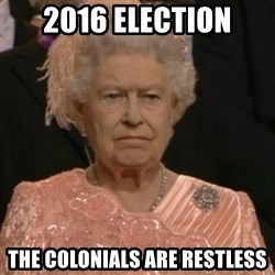 Queen Elizabeth Is Not Impressed  - 2016 ELECTION THE COLONIALS ARE RESTLESS