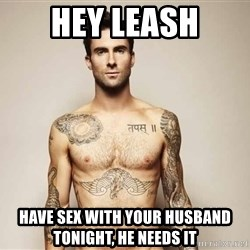 Adam Levine - Hey Leash Have sex with your husband tonight, he needs it