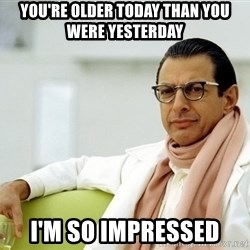 Jeff Goldblum - You're older today than you were yesterday I'm so impressed