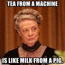 Dowager Countess of Grantham - Tea from a machine is like milk from a pig.