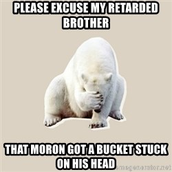 Bad RPer Polar Bear - please Excuse my retarded brother That moron got a bucket stuck on his head
