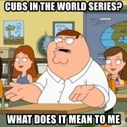 omg who the hell cares? - Cubs in the world series? What does it mean to me