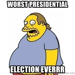 Comic Book Guy Worst Ever - Worst presidential  election everrr