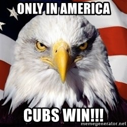 Freedom Eagle  - Only in America Cubs Win!!!