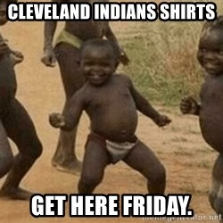 Success African Kid - Cleveland Indians shirts get here Friday.