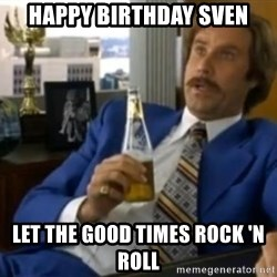 That escalated quickly-Ron Burgundy - HAPPY BIRTHDAY SVEN Let the Good Times Rock 'n Roll