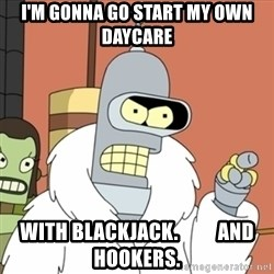 bender blackjack and hookers - I'm gonna go start my own daycare with blackjack.          and hookers.