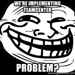 Problem? - We're implementing teamcenter problem?