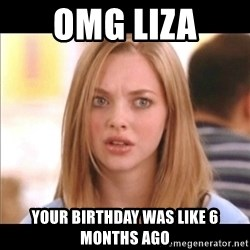 Karen from Mean Girls - OMG LIZA Your birthday was like 6 months ago