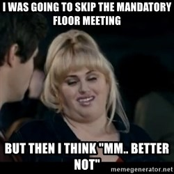 """Better Not - I was going to skip the mandatory floor meeting but then i think """"mm.. better not"""""""