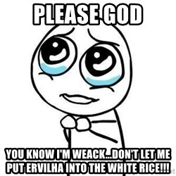 Please guy - Please god You know i'm weack...don't let me put ervilha into the white rice!!!