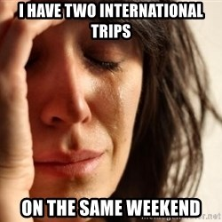 First World Problems - I have TWO INTERNATIONAL TRIPS ON THE SAME WEEKEND