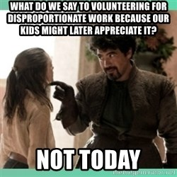 What do we say - what do we say to volunteering for disproportionate work because our kids might later appreciate it? NOT TODAY