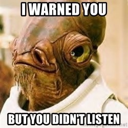 Ackbar - I warned you But you didn't listen