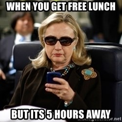 Hillary Text - when you get free lunch but its 5 hours away