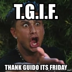 Angry Guido  - T.G.I.F.       Thank guido its friday