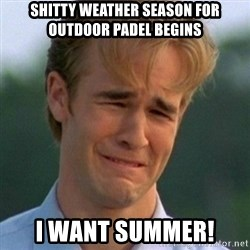 90s Problems - SHITTY WEATHER SEASON FOR OUTDOOR PADEL BEGINS I WANT SUMMER!