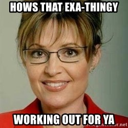 Sarah Palin - Hows that EXA-thingy working out for ya