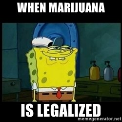 Don't you, Squidward? - When marijuana Is legalized