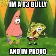 Ugly and i'm proud! - IM A T3 BULLY AND IM PROUD