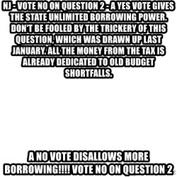 Blank Template - NJ - VOTE NO ON QUESTION 2 - A yes vote gives the state unlimited borrowing power. Don't be fooled by the trickery of this question, which was drawn up last January. All the money from the tax is ALREADY DEDICATED TO OLD BUDGET SHORTFALLS.  A no vote disallows MORE BORROWING!!!! VOTE NO ON QUESTION 2