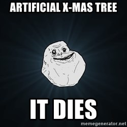 Forever Alone Date Myself Fail Life - Artificial X-mas tree It dies