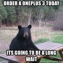 Patient Bear - Order a Oneplus 3 today Its going to be a long wait
