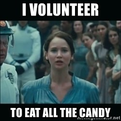 I volunteer as tribute Katniss - I volunteer to eat all the candy