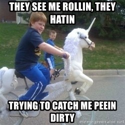 unicorn - they see me rollin, they hatin trying to catch me peein dirty