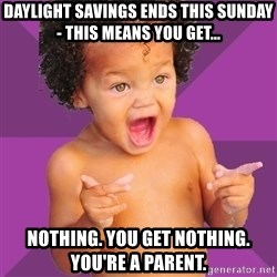 Baby $wag - daylight savings ends this sunday- this means you get... nothing. you get nothing. you're a parent.