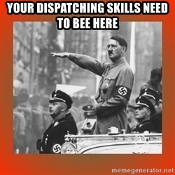 Heil Hitler - Your dispatching skills need to bee here