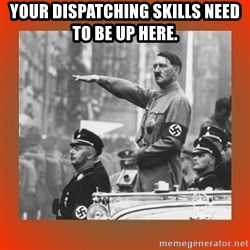 Heil Hitler - Your dispatching skills need to be up here.