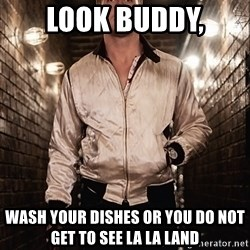 Ryan Gosling  - Look buddy, Wash your dishes or you do NOT get to see LA LA land
