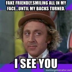 Sarcastic Wonka - Fake Friendly,Smiling all in my face...until my backs turned.  I see you